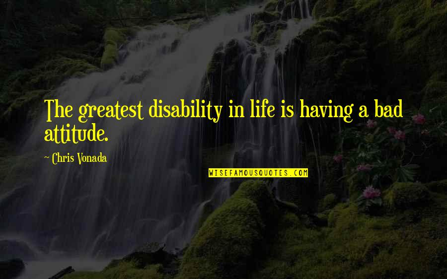 Not Having A Bad Attitude Quotes By Chris Vonada: The greatest disability in life is having a