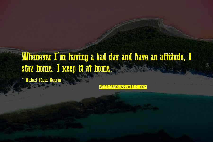 Not Having A Bad Attitude Quotes By Michael Clarke Duncan: Whenever I'm having a bad day and have