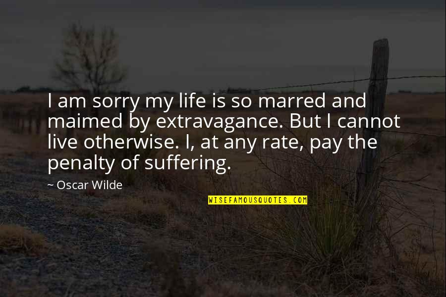 Not Having A Bad Attitude Quotes By Oscar Wilde: I am sorry my life is so marred