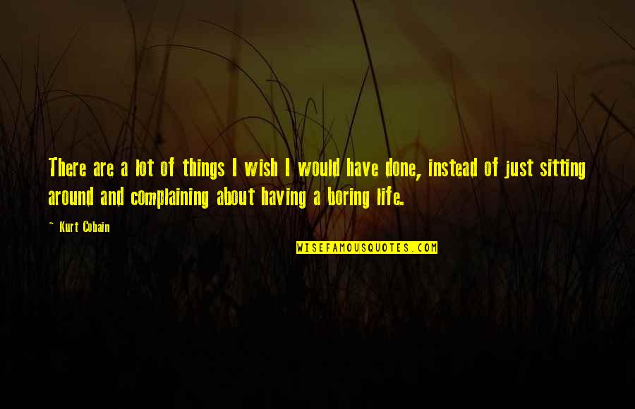Not Having A Boring Life Quotes By Kurt Cobain: There are a lot of things I wish