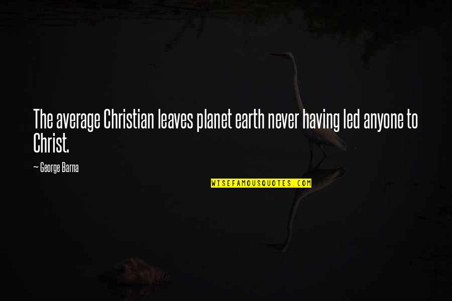 Not Having Anyone There For You Quotes By George Barna: The average Christian leaves planet earth never having