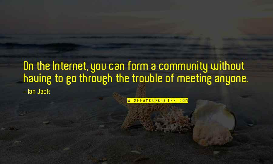 Not Having Anyone There For You Quotes By Ian Jack: On the Internet, you can form a community