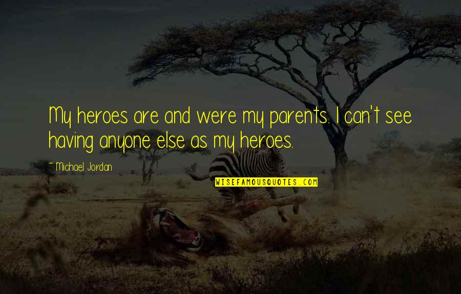 Not Having Anyone There For You Quotes By Michael Jordan: My heroes are and were my parents. I
