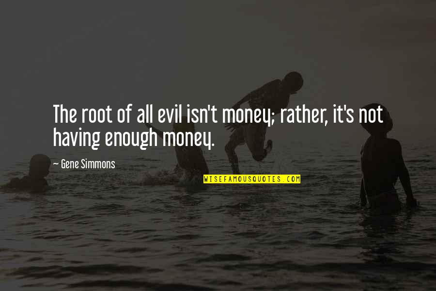 Not Having Money Quotes By Gene Simmons: The root of all evil isn't money; rather,