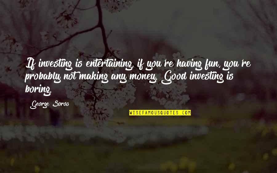 Not Having Money Quotes By George Soros: If investing is entertaining, if you're having fun,