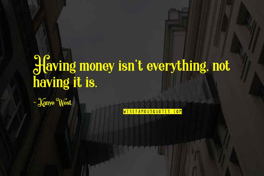 Not Having Money Quotes By Kanye West: Having money isn't everything, not having it is.