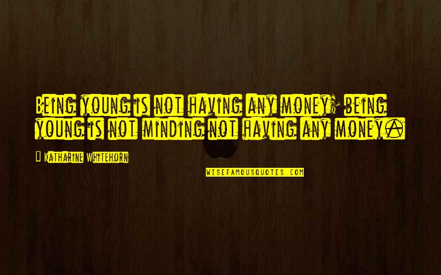 Not Having Money Quotes By Katharine Whitehorn: Being young is not having any money; being