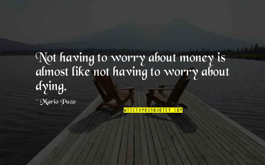 Not Having Money Quotes By Mario Puzo: Not having to worry about money is almost