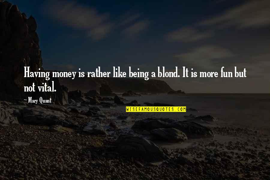 Not Having Money Quotes By Mary Quant: Having money is rather like being a blond.