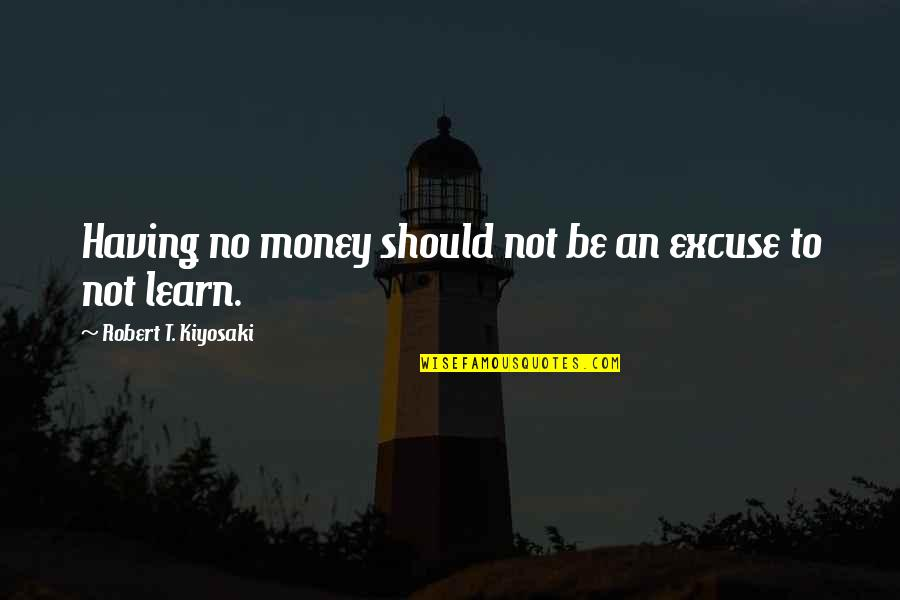 Not Having Money Quotes By Robert T. Kiyosaki: Having no money should not be an excuse