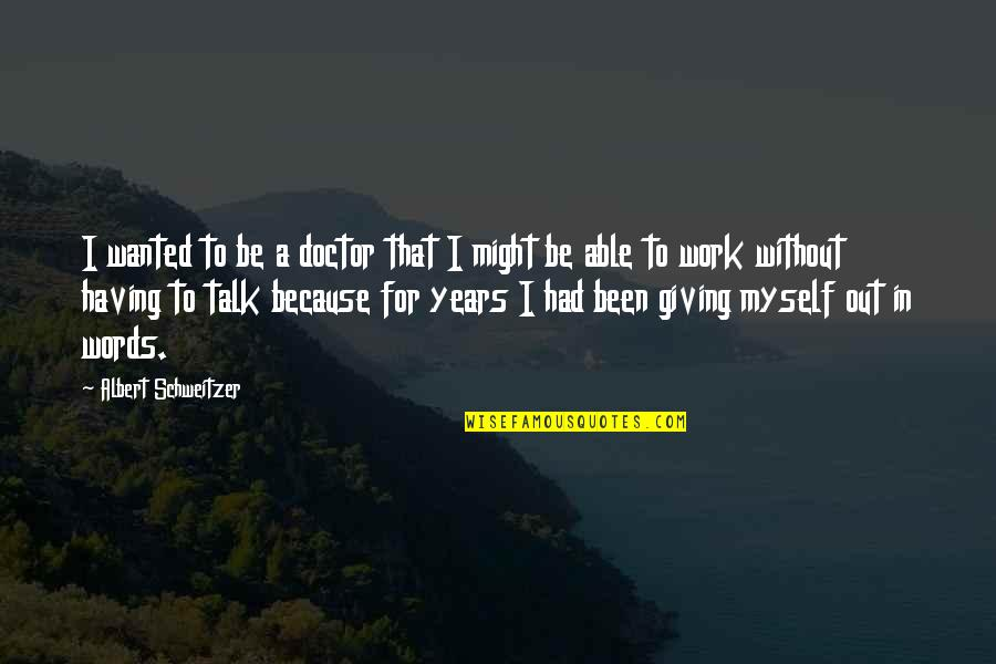 Not Having The Words Quotes By Albert Schweitzer: I wanted to be a doctor that I