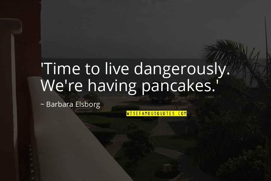 Not Having The Words Quotes By Barbara Elsborg: 'Time to live dangerously. We're having pancakes.'