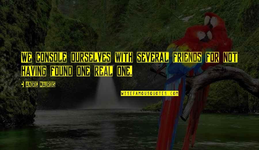 Not Having Too Many Friends Quotes By Andre Maurois: We console ourselves with several friends for not
