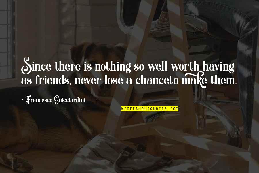Not Having Too Many Friends Quotes By Francesco Guicciardini: Since there is nothing so well worth having