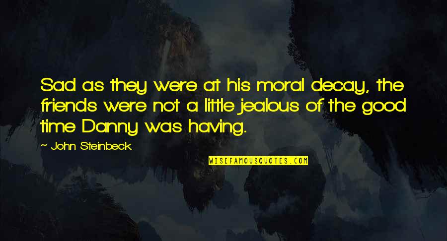 Not Having Too Many Friends Quotes By John Steinbeck: Sad as they were at his moral decay,