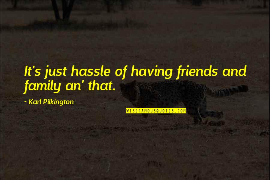 Not Having Too Many Friends Quotes By Karl Pilkington: It's just hassle of having friends and family
