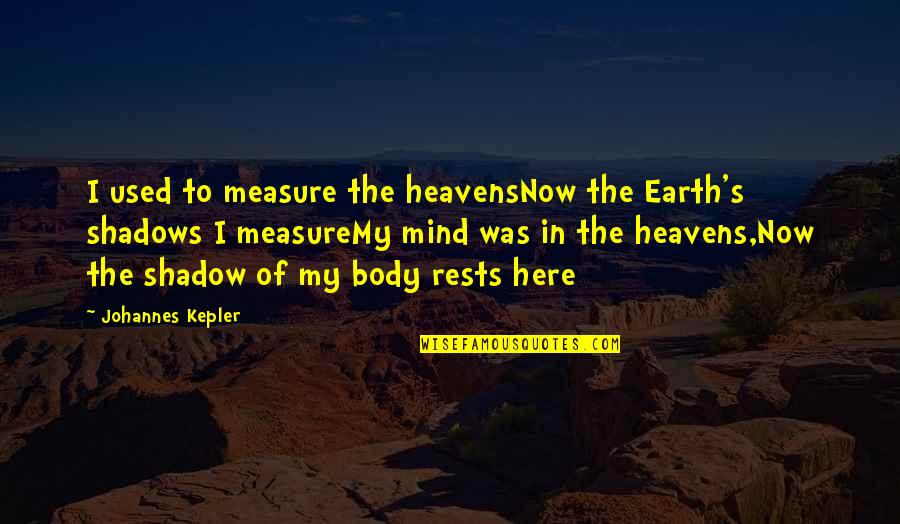 Not Here To Be Used Quotes By Johannes Kepler: I used to measure the heavensNow the Earth's