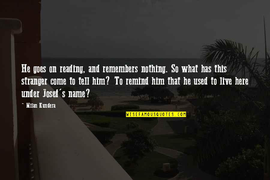 Not Here To Be Used Quotes By Milan Kundera: He goes on reading, and remembers nothing. So