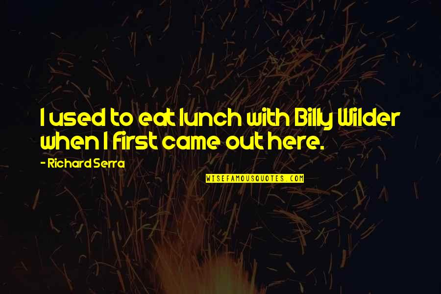 Not Here To Be Used Quotes By Richard Serra: I used to eat lunch with Billy Wilder