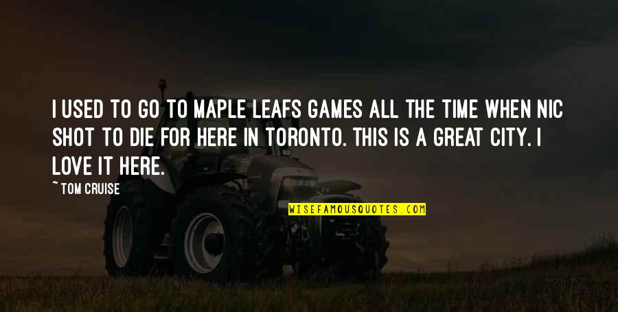 Not Here To Be Used Quotes By Tom Cruise: I used to go to Maple Leafs games
