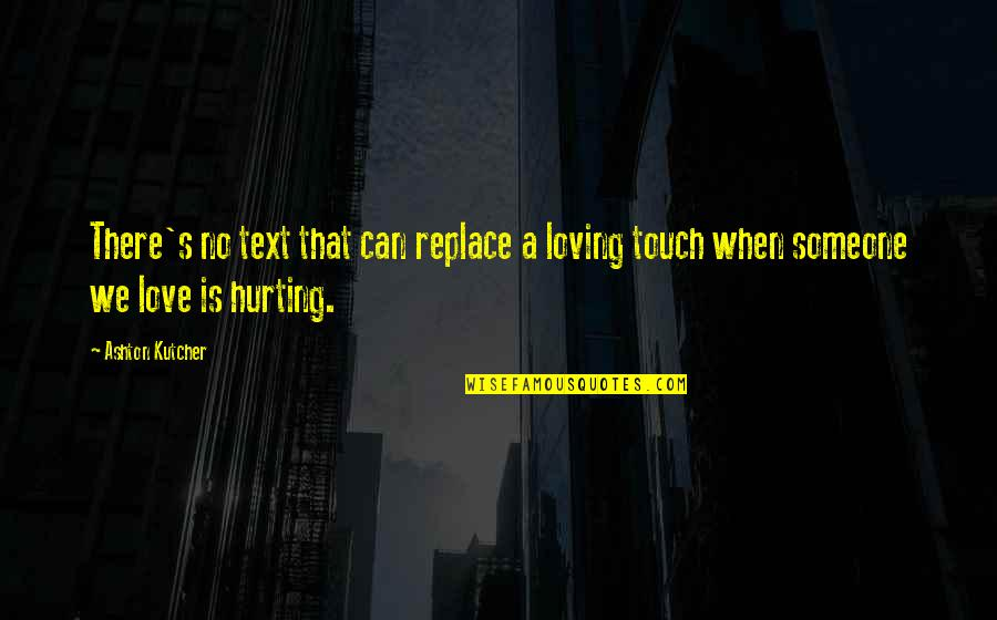 Not Hurting Someone You Love Quotes By Ashton Kutcher: There's no text that can replace a loving