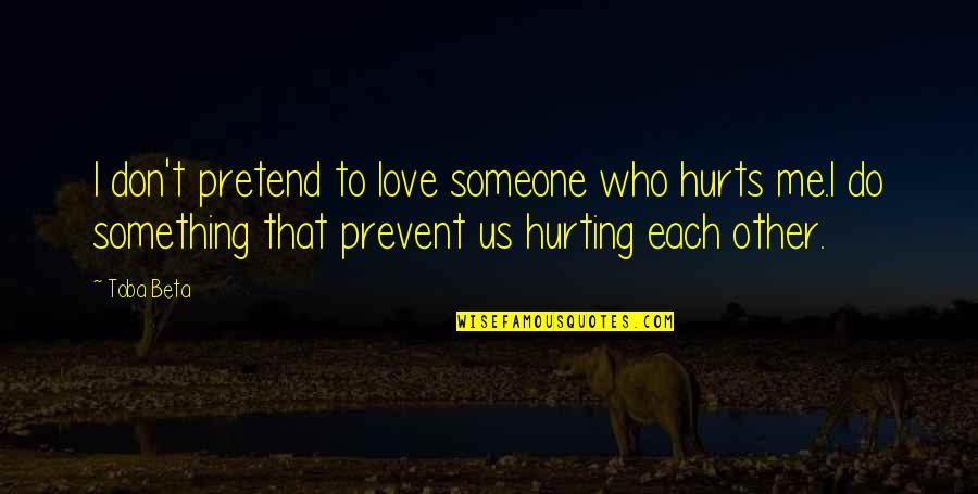 Not Hurting Someone You Love Quotes By Toba Beta: I don't pretend to love someone who hurts