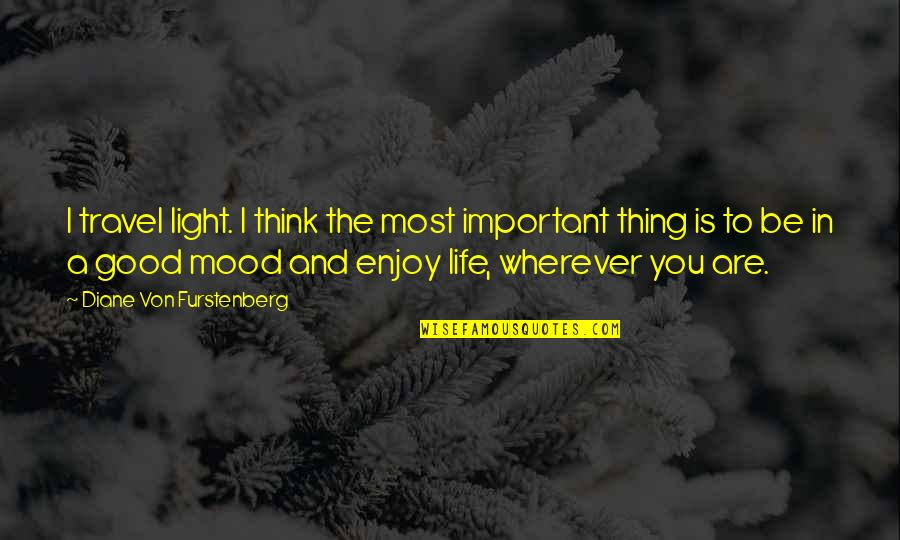 Not In The Good Mood Quotes By Diane Von Furstenberg: I travel light. I think the most important