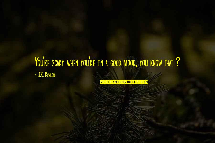 Not In The Good Mood Quotes By J.K. Rowling: You're scary when you're in a good mood,
