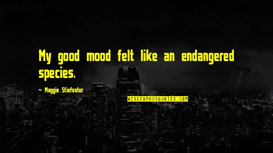 Not In The Good Mood Quotes By Maggie Stiefvater: My good mood felt like an endangered species.