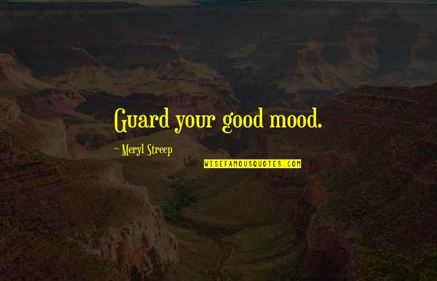 Not In The Good Mood Quotes By Meryl Streep: Guard your good mood.