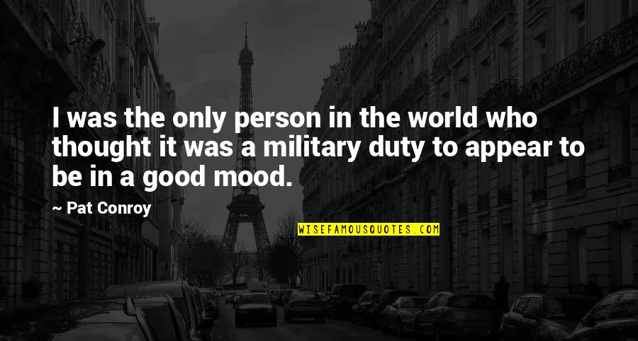 Not In The Good Mood Quotes By Pat Conroy: I was the only person in the world