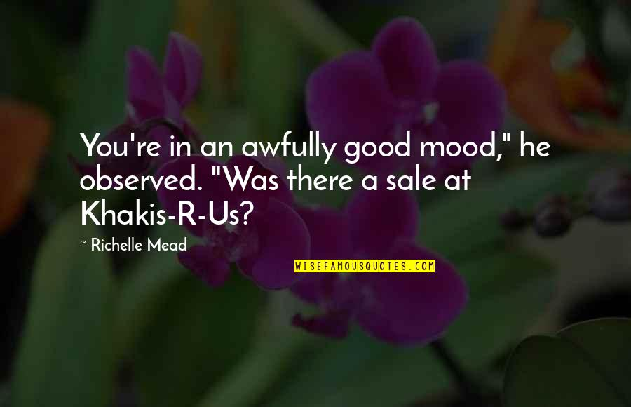 "Not In The Good Mood Quotes By Richelle Mead: You're in an awfully good mood,"" he observed."