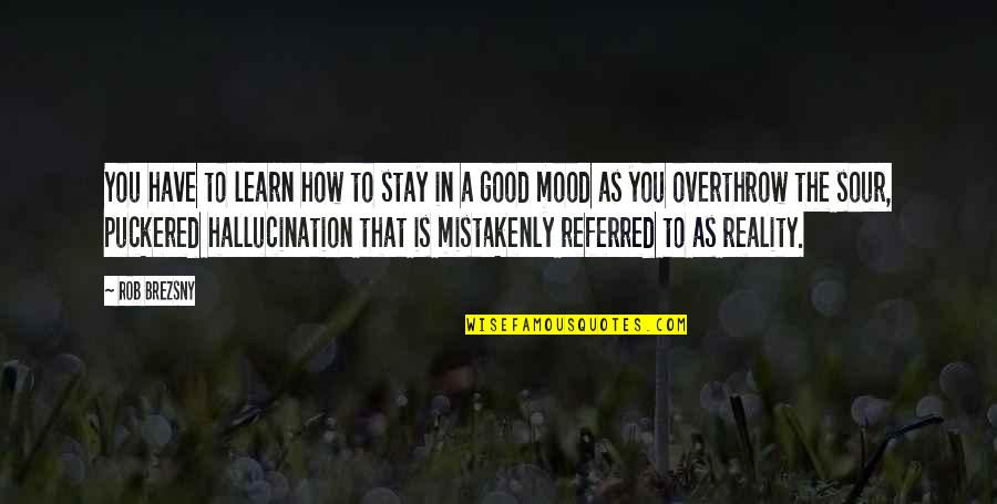 Not In The Good Mood Quotes By Rob Brezsny: You have to learn how to stay in