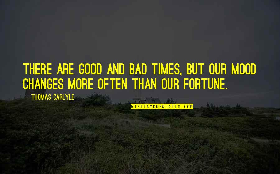 Not In The Good Mood Quotes By Thomas Carlyle: There are good and bad times, but our