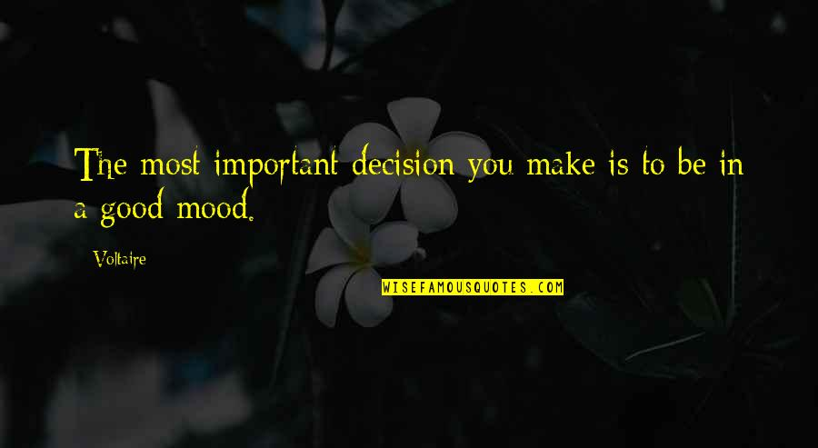 Not In The Good Mood Quotes By Voltaire: The most important decision you make is to
