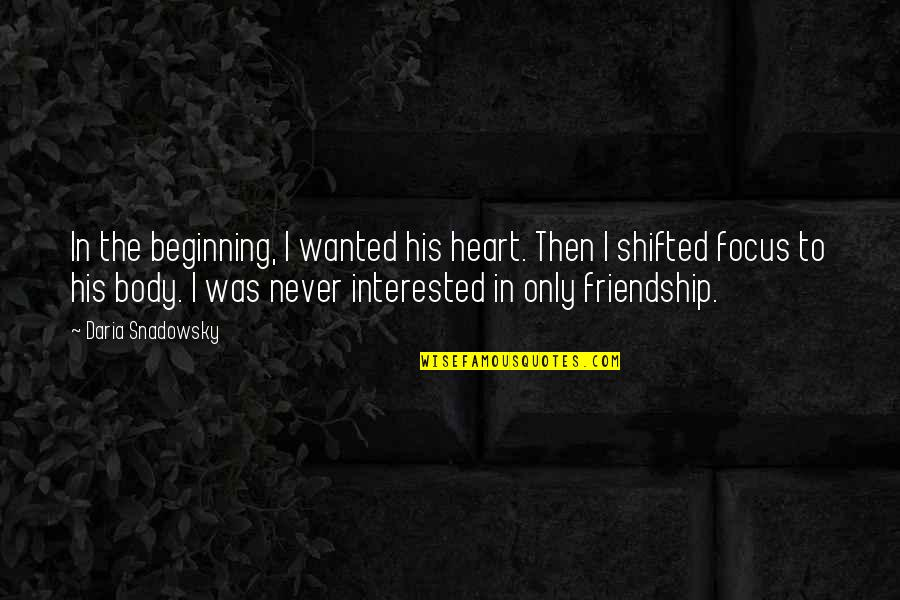 Not Interested In Friendship Quotes By Daria Snadowsky: In the beginning, I wanted his heart. Then
