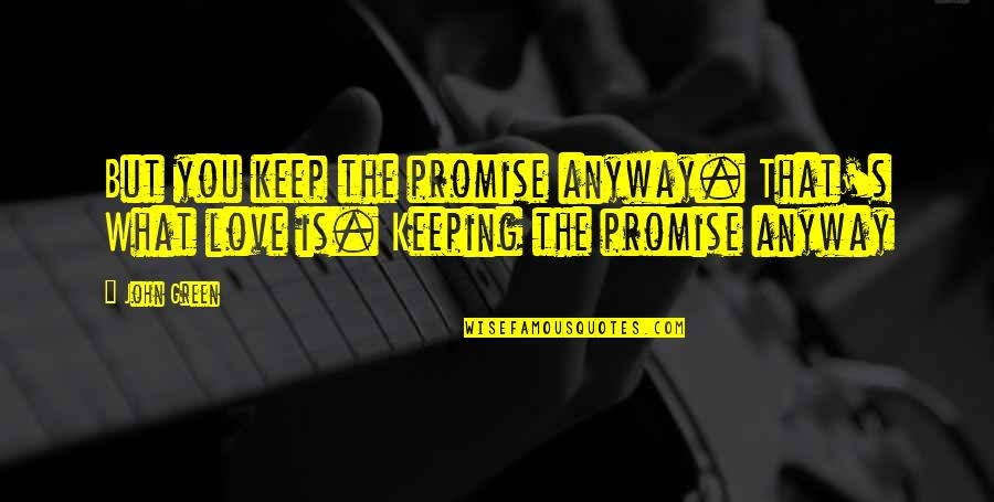Not Keeping A Promise Quotes By John Green: But you keep the promise anyway. That's What