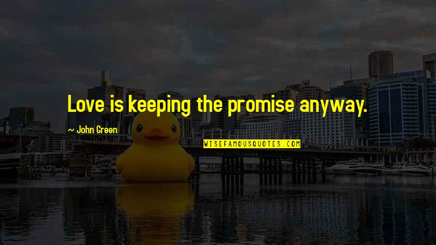 Not Keeping A Promise Quotes By John Green: Love is keeping the promise anyway.
