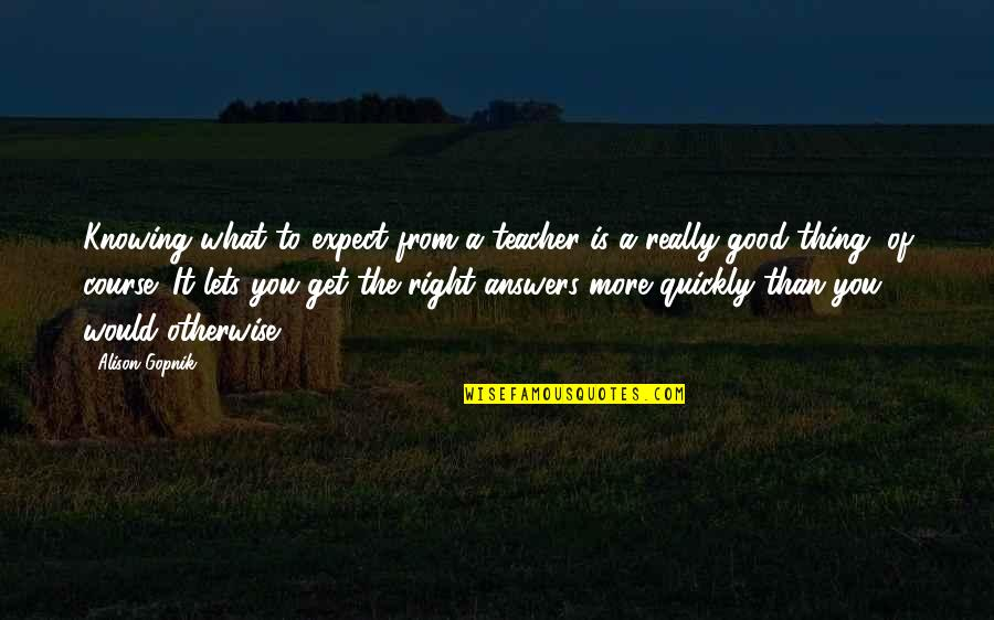 Not Knowing Answers Quotes By Alison Gopnik: Knowing what to expect from a teacher is
