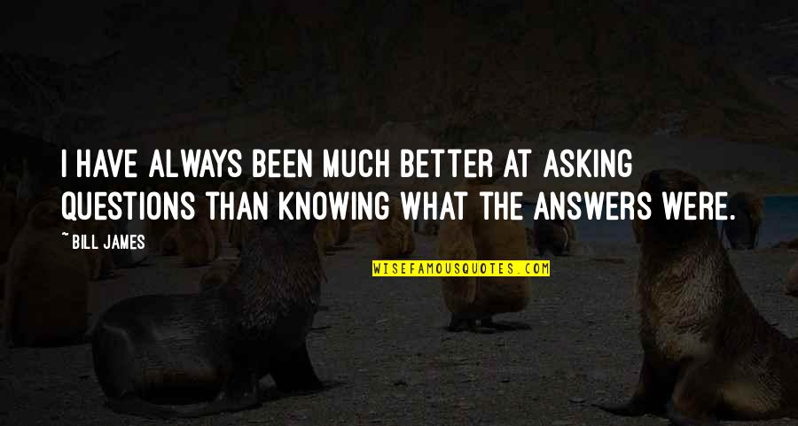Not Knowing Answers Quotes By Bill James: I have always been much better at asking