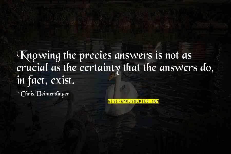 Not Knowing Answers Quotes By Chris Heimerdinger: Knowing the precies answers is not as crucial