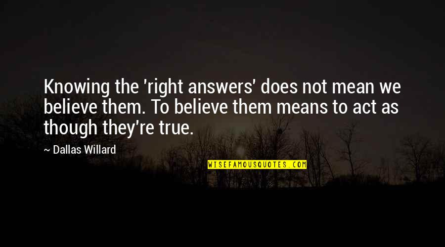 Not Knowing Answers Quotes By Dallas Willard: Knowing the 'right answers' does not mean we