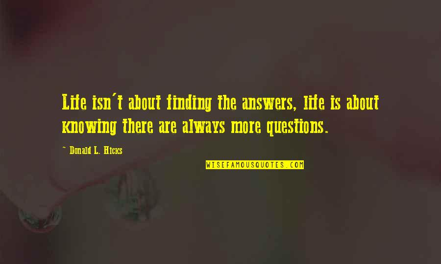 Not Knowing Answers Quotes By Donald L. Hicks: Life isn't about finding the answers, life is