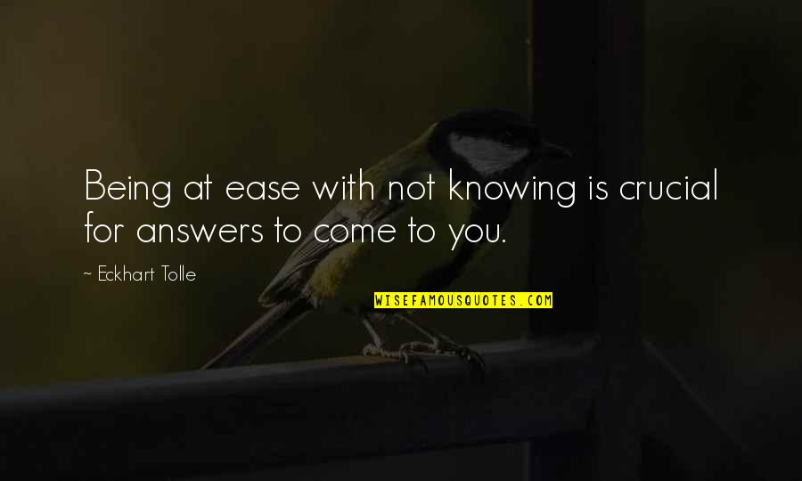 Not Knowing Answers Quotes By Eckhart Tolle: Being at ease with not knowing is crucial