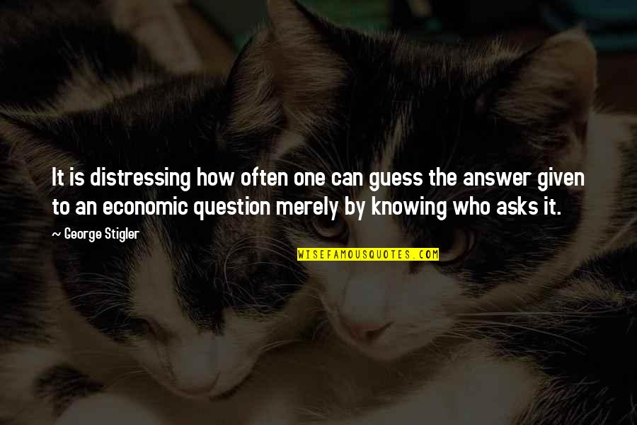 Not Knowing Answers Quotes By George Stigler: It is distressing how often one can guess