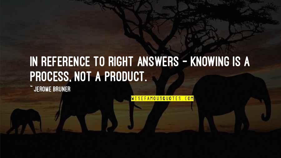 Not Knowing Answers Quotes By Jerome Bruner: In reference to right answers - Knowing is