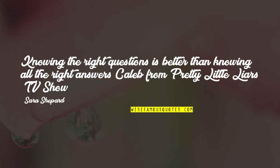 Not Knowing Answers Quotes By Sara Shepard: Knowing the right questions is better than knowing