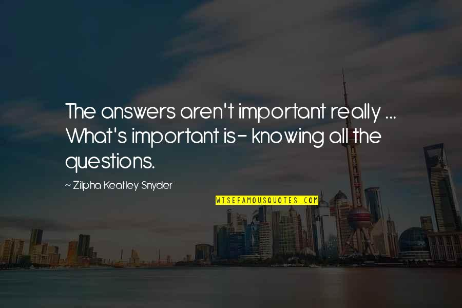 Not Knowing Answers Quotes By Zilpha Keatley Snyder: The answers aren't important really ... What's important