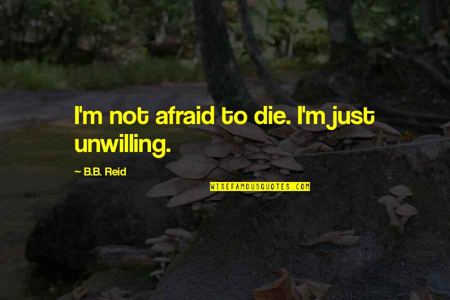 Not Knowing How To Trust Quotes By B.B. Reid: I'm not afraid to die. I'm just unwilling.