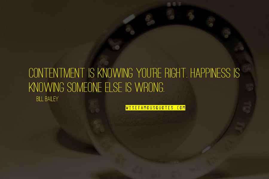 Not Knowing Someone Quotes By Bill Bailey: Contentment is knowing you're right. Happiness is knowing